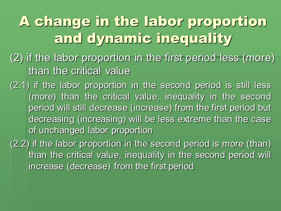 A change in the labor proportion and dynamic inequality (2) if the labor proportion in the first period less (more) than the critical value (2.1) if the labor proportion in the second period is still less (more) than the critical value, inequality in the second period will still decrease (increase) from the first period but decreasing (increasing) will be less extreme than the case of unchanged labor proportion (2.2) if the labor proportion in the second period is more (than) than the critical value, inequality in the second period will increase (decrease) from the first period