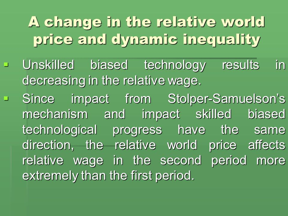 A change in the relative world price and dynamic inequality  Unskilled biased technology results in decreasing in the relative wage.