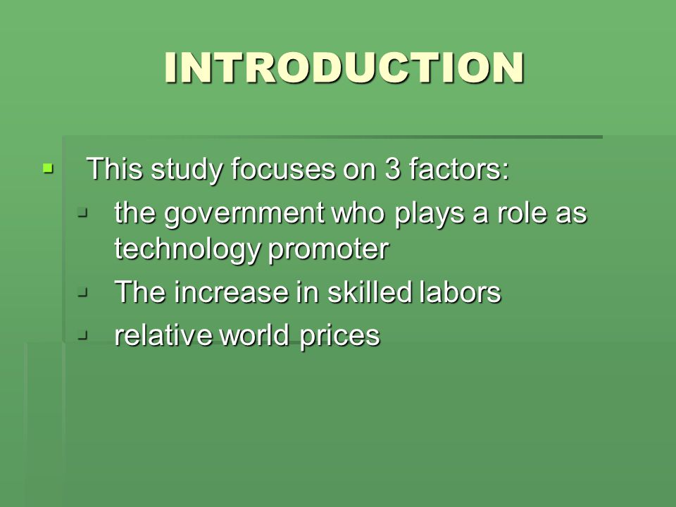 INTRODUCTION Objectives of study 1) To construct the model including the role of government in technology promoting in the context of open trade economy 2) To explain the impact of changes in relative world price and labors force on the inequality through the channel of government's technological promotion