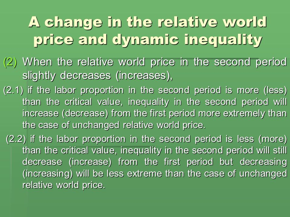 A change in the relative world price and dynamic inequality (2)When the relative world price in the second period slightly decreases (increases), (2.1) if the labor proportion in the second period is more (less) than the critical value, inequality in the second period will increase (decrease) from the first period more extremely than the case of unchanged relative world price.