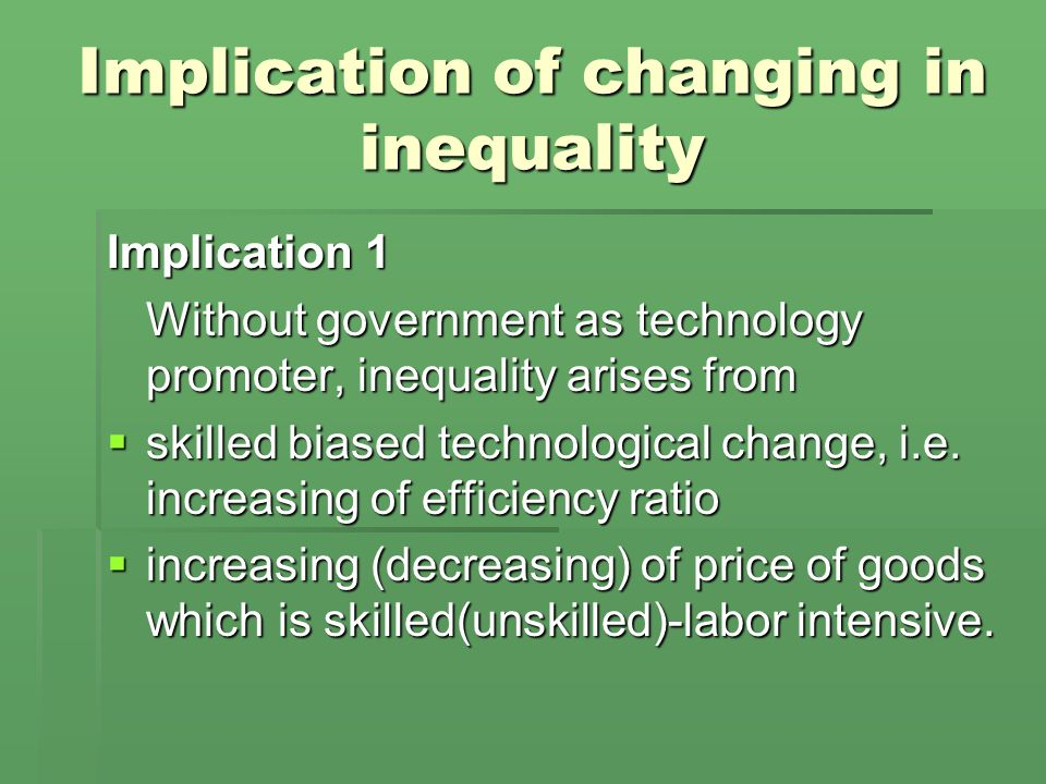 Implication of changing in inequality Implication 1 Without government as technology promoter, inequality arises from  skilled biased technological change, i.e.