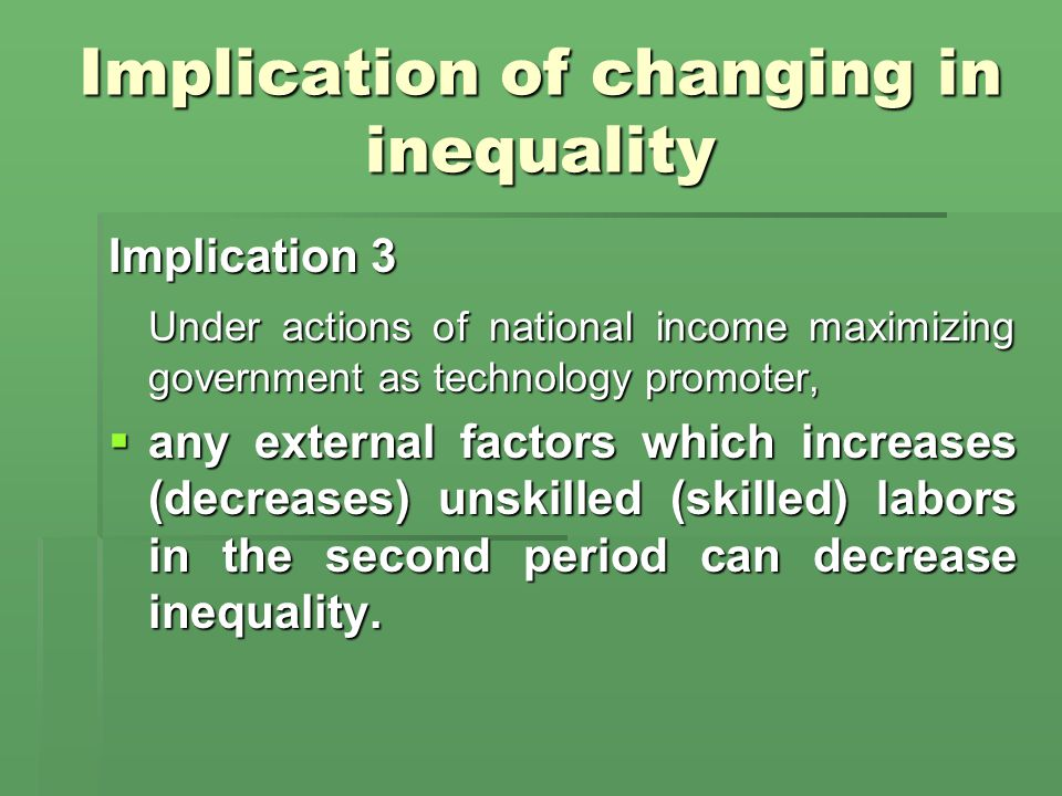 Implication of changing in inequality Implication 3 Under actions of national income maximizing government as technology promoter,  any external factors which increases (decreases) unskilled (skilled) labors in the second period can decrease inequality.