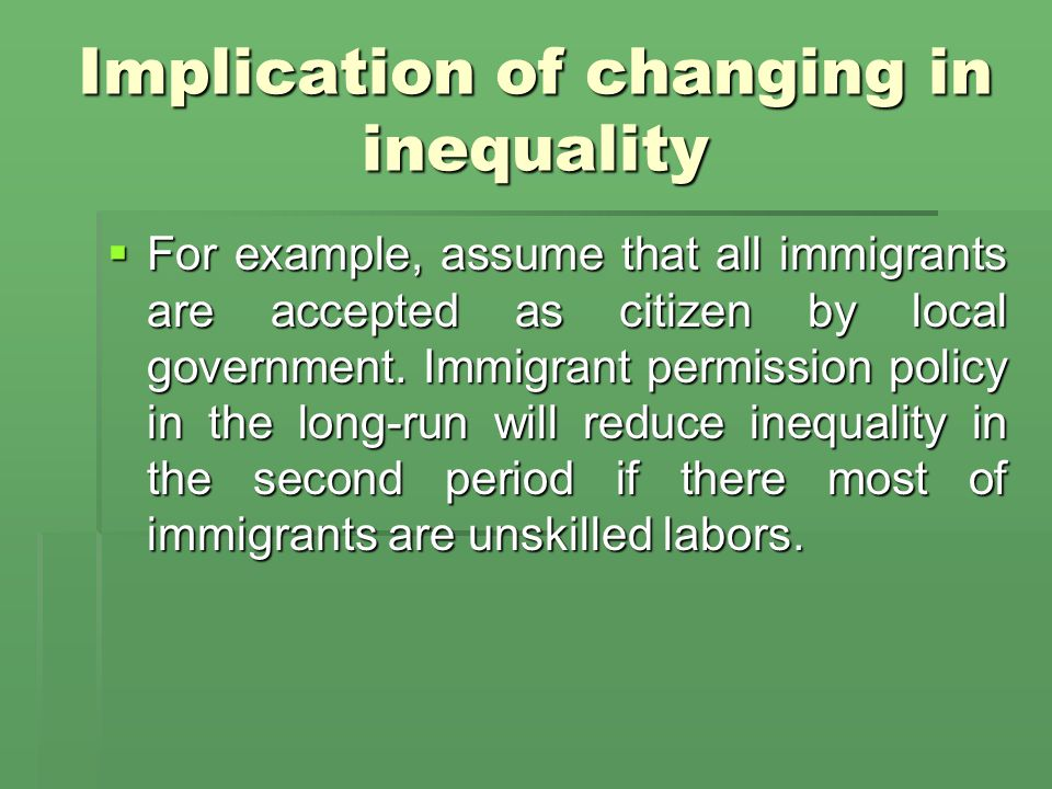 Implication of changing in inequality  For example, assume that all immigrants are accepted as citizen by local government.