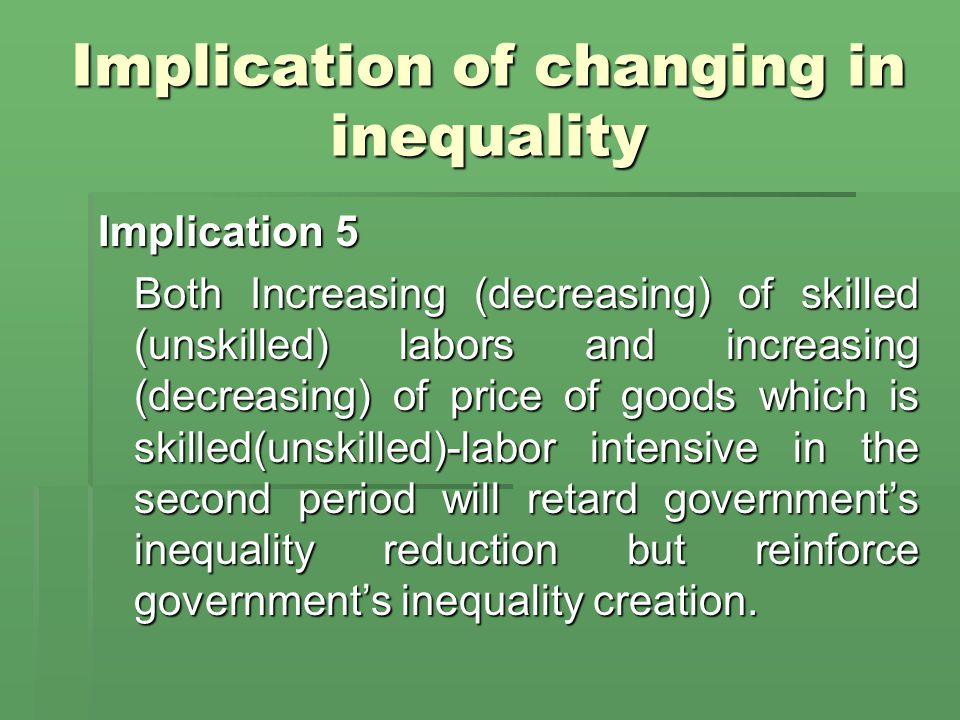 Implication of changing in inequality Implication 5 Both Increasing (decreasing) of skilled (unskilled) labors and increasing (decreasing) of price of goods which is skilled(unskilled)-labor intensive in the second period will retard government's inequality reduction but reinforce government's inequality creation.