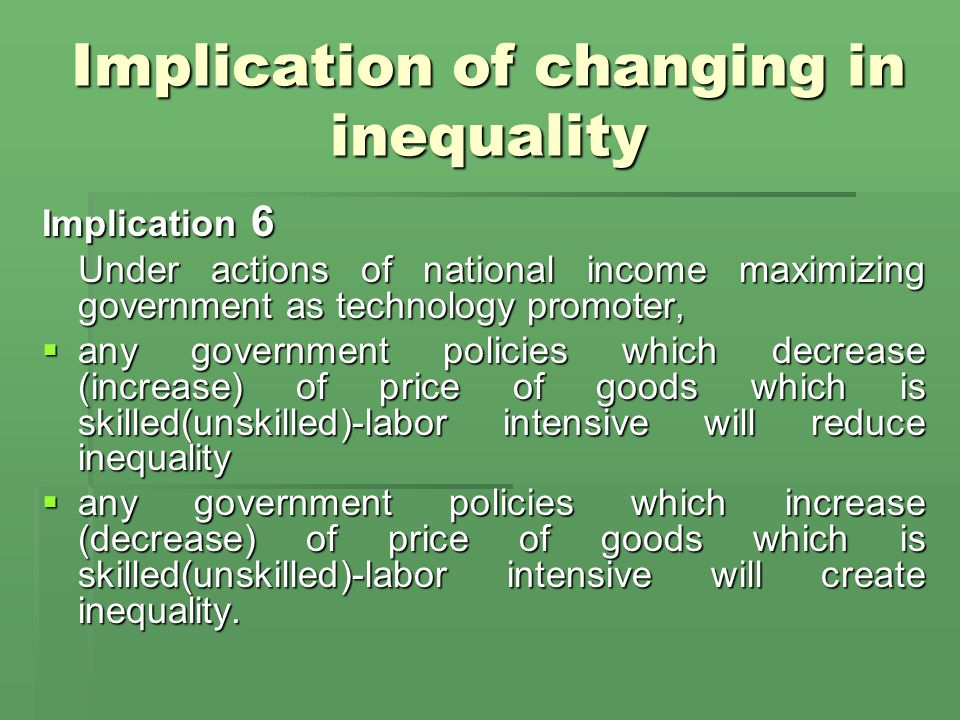 Implication of changing in inequality Implication 6 Under actions of national income maximizing government as technology promoter,  any government policies which decrease (increase) of price of goods which is skilled(unskilled)-labor intensive will reduce inequality  any government policies which increase (decrease) of price of goods which is skilled(unskilled)-labor intensive will create inequality.
