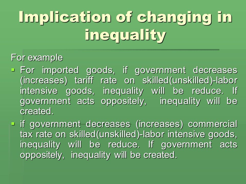 Implication of changing in inequality For example  For imported goods, if government decreases (increases) tariff rate on skilled(unskilled)-labor intensive goods, inequality will be reduce.
