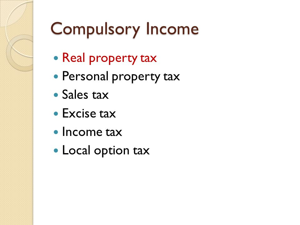 Compulsory Income Real property taxes Personal property taxes Sales taxes Excise tax Income tax Local option tax