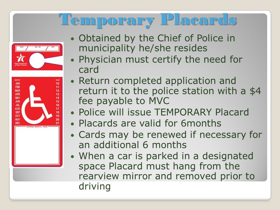 Temporary Placards Obtained by the Chief of Police in municipality he/she resides Physician must certify the need for card Return completed applicatio