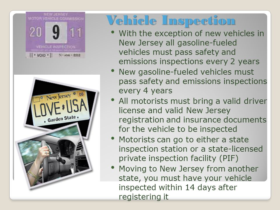 Vehicle Inspection With the exception of new vehicles in New Jersey all gasoline-fueled vehicles must pass safety and emissions inspections every 2 ye