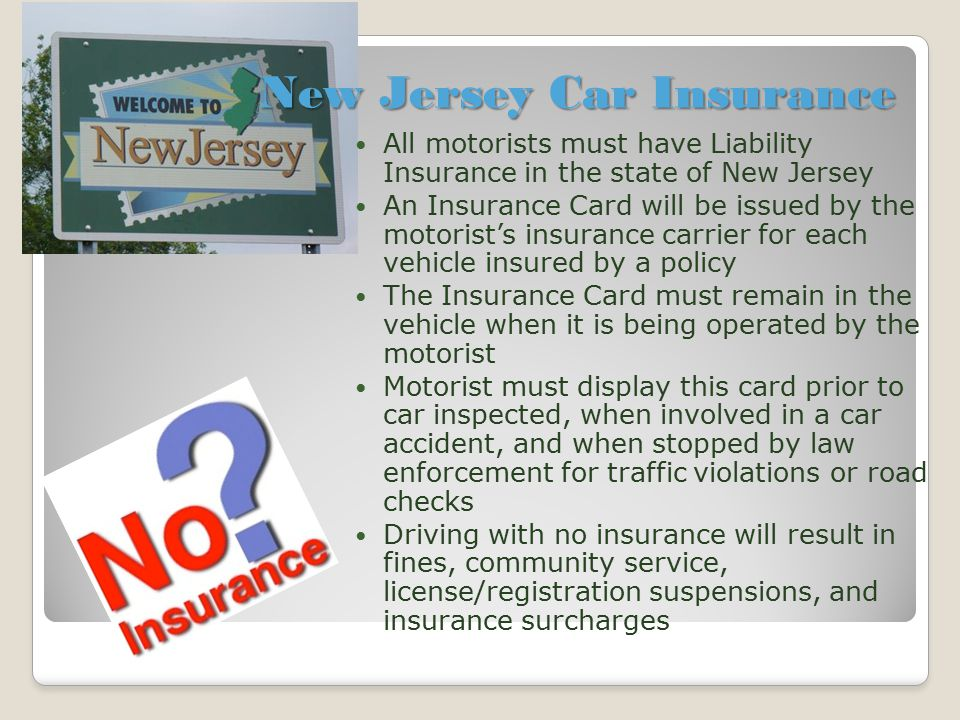 New Jersey Car Insurance All motorists must have Liability Insurance in the state of New Jersey An Insurance Card will be issued by the motorist's ins