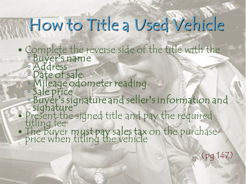 How to Title a Used Vehicle Complete the reverse side of the title with the ◦ Buyer's name ◦ Address ◦ Date of sale ◦ Mileage odometer reading ◦ Sale