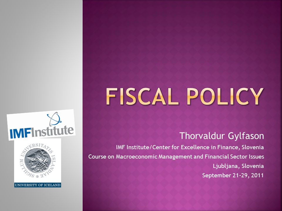 1.Objectives and uses of fiscal policy  Stabilization, allocation, distribution 2.Global financial crisis and fiscal policy response  Benefits and risks related to fiscal policy Public debt dynamics Sustainability of public debt Safeguarding fiscal sustainability Exit strategies when things go wrong 3.Fiscal reforms