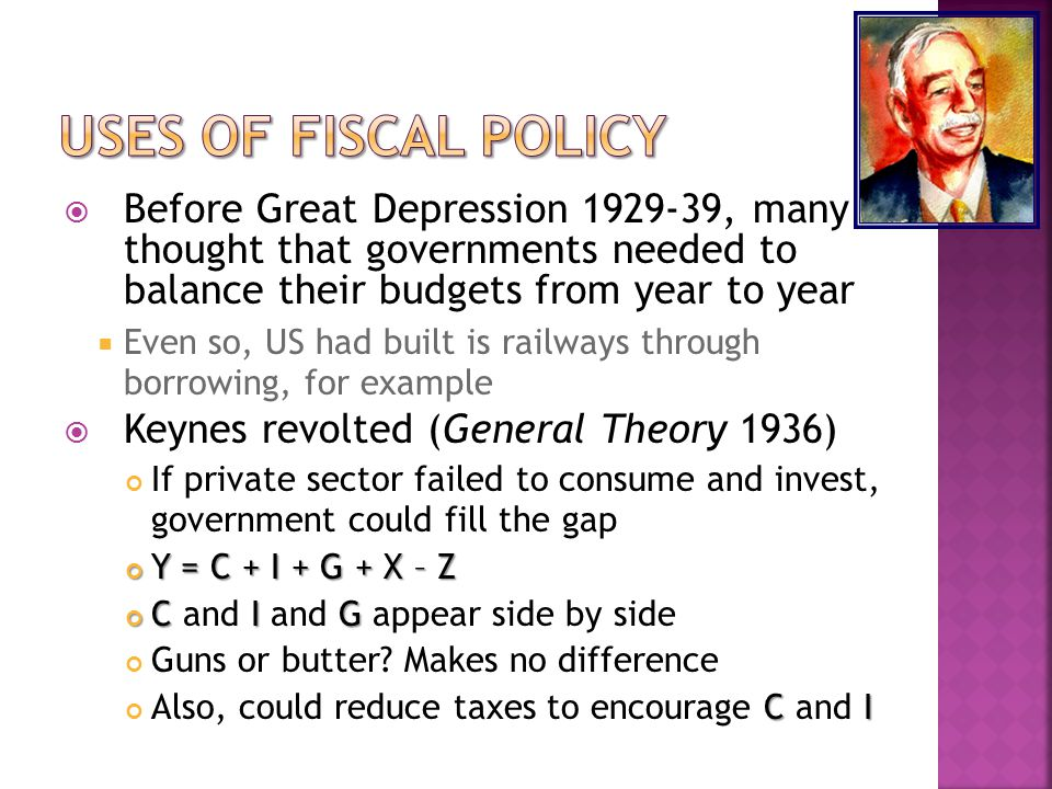  Before Great Depression 1929-39, many thought that governments needed to balance their budgets from year to year  Even so, US had built is railways through borrowing, for example  Keynes revolted (General Theory 1936) If private sector failed to consume and invest, government could fill the gap Y = C + I + G + X – Z CIG C and I and G appear side by side Guns or butter.