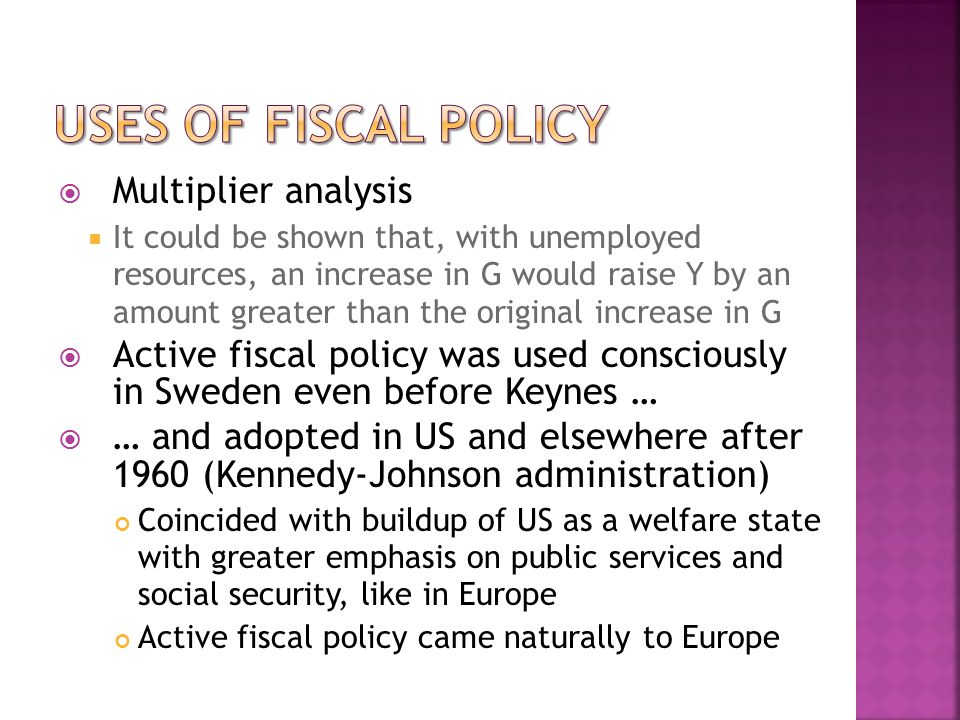  Multiplier analysis  It could be shown that, with unemployed resources, an increase in G would raise Y by an amount greater than the original increase in G  Active fiscal policy was used consciously in Sweden even before Keynes …  … and adopted in US and elsewhere after 1960 (Kennedy-Johnson administration) Coincided with buildup of US as a welfare state with greater emphasis on public services and social security, like in Europe Active fiscal policy came naturally to Europe