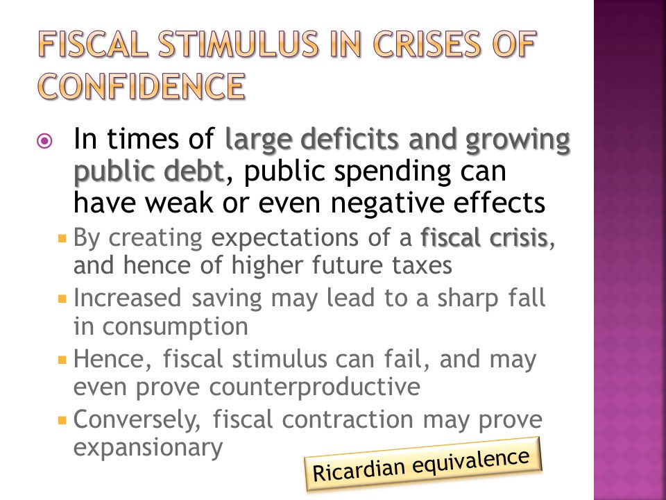 large deficits and growing public debt  In times of large deficits and growing public debt, public spending can have weak or even negative effects fiscal crisis  By creating expectations of a fiscal crisis, and hence of higher future taxes  Increased saving may lead to a sharp fall in consumption  Hence, fiscal stimulus can fail, and may even prove counterproductive  Conversely, fiscal contraction may prove expansionary Ricardian equivalence