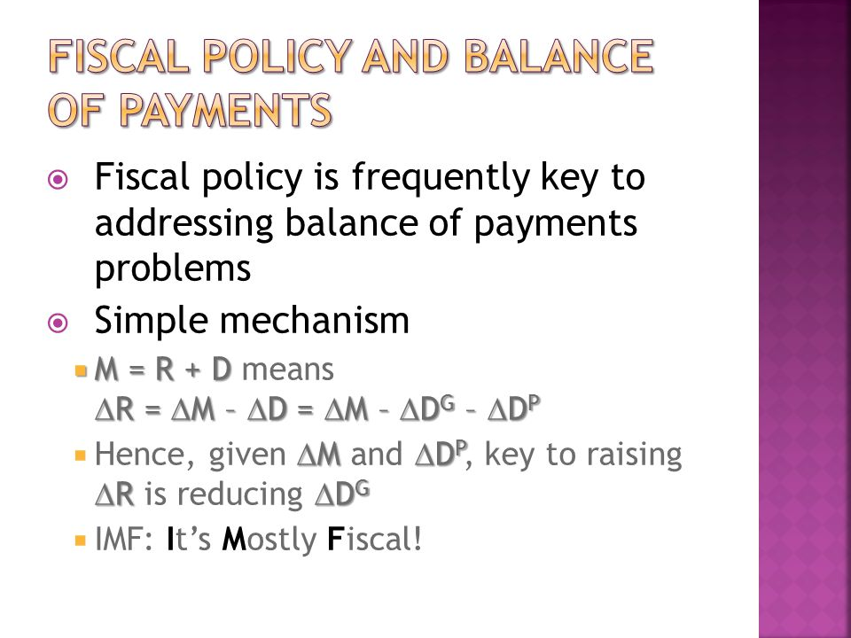  Fiscal policy is frequently key to addressing balance of payments problems  Simple mechanism  M = R + D  R =  M –  D =  M –  D G –  D P  M = R + D means  R =  M –  D =  M –  D G –  D P  M  D P  R  D G  Hence, given  M and  D P, key to raising  R is reducing  D G  IMF: It's Mostly Fiscal!