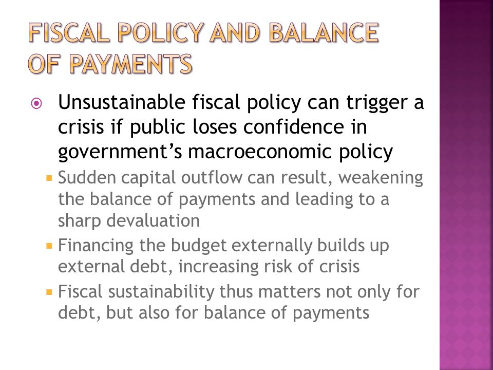  Unsustainable fiscal policy can trigger a crisis if public loses confidence in government's macroeconomic policy  Sudden capital outflow can result, weakening the balance of payments and leading to a sharp devaluation  Financing the budget externally builds up external debt, increasing risk of crisis  Fiscal sustainability thus matters not only for debt, but also for balance of payments