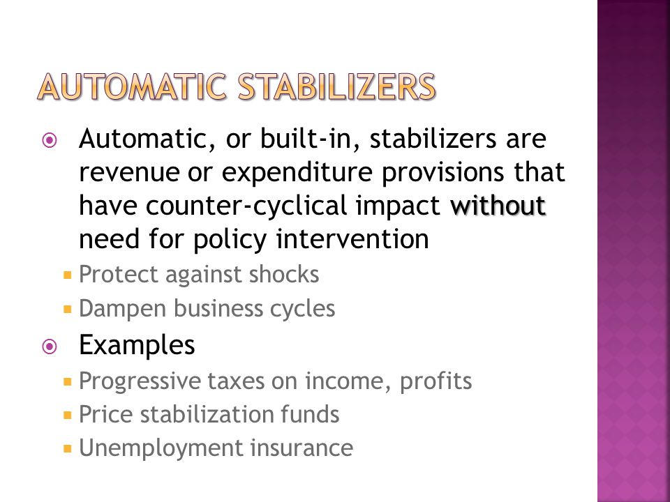 without  Automatic, or built-in, stabilizers are revenue or expenditure provisions that have counter-cyclical impact without need for policy intervention  Protect against shocks  Dampen business cycles  Examples  Progressive taxes on income, profits  Price stabilization funds  Unemployment insurance