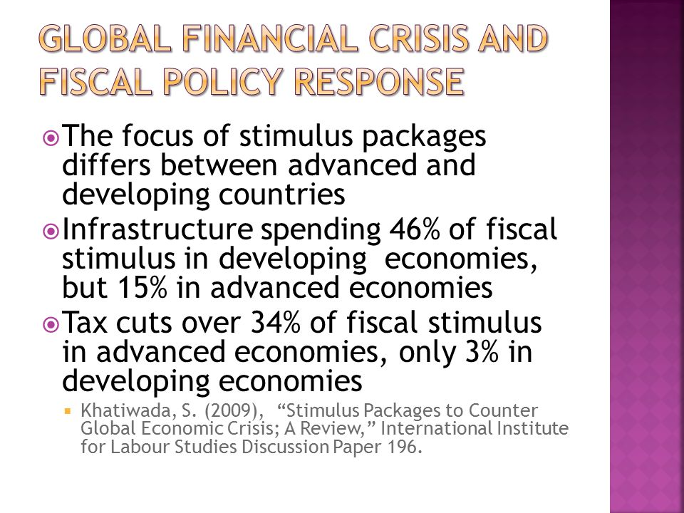  The focus of stimulus packages differs between advanced and developing countries  Infrastructure spending 46% of fiscal stimulus in developing economies, but 15% in advanced economies  Tax cuts over 34% of fiscal stimulus in advanced economies, only 3% in developing economies  Khatiwada, S.