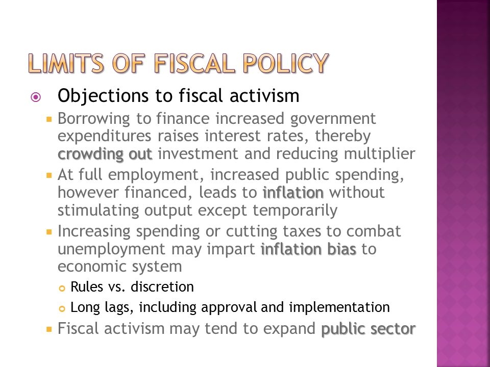  Objections to fiscal activism crowding out  Borrowing to finance increased government expenditures raises interest rates, thereby crowding out investment and reducing multiplier inflation  At full employment, increased public spending, however financed, leads to inflation without stimulating output except temporarily inflation bias  Increasing spending or cutting taxes to combat unemployment may impart inflation bias to economic system Rules vs.