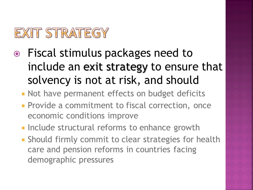 exit strategy  Fiscal stimulus packages need to include an exit strategy to ensure that solvency is not at risk, and should  Not have permanent effects on budget deficits  Provide a commitment to fiscal correction, once economic conditions improve  Include structural reforms to enhance growth  Should firmly commit to clear strategies for health care and pension reforms in countries facing demographic pressures