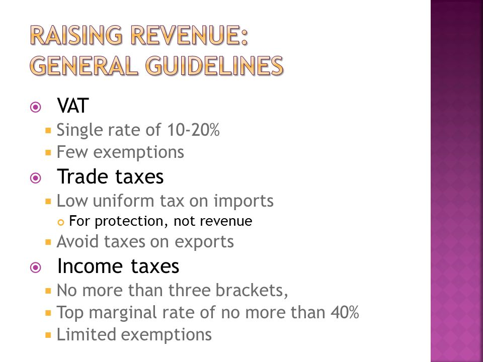  VAT  Single rate of 10-20%  Few exemptions  Trade taxes  Low uniform tax on imports For protection, not revenue  Avoid taxes on exports  Income taxes  No more than three brackets,  Top marginal rate of no more than 40%  Limited exemptions