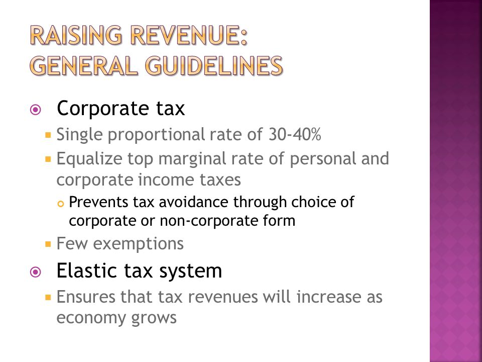  Corporate tax  Single proportional rate of 30-40%  Equalize top marginal rate of personal and corporate income taxes Prevents tax avoidance through choice of corporate or non-corporate form  Few exemptions  Elastic tax system  Ensures that tax revenues will increase as economy grows