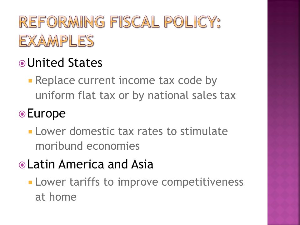  United States  Replace current income tax code by uniform flat tax or by national sales tax  Europe  Lower domestic tax rates to stimulate moribund economies  Latin America and Asia  Lower tariffs to improve competitiveness at home