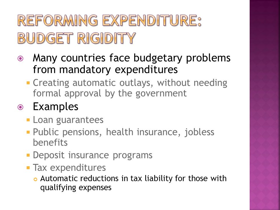  Many countries face budgetary problems from mandatory expenditures  Creating automatic outlays, without needing formal approval by the government  Examples  Loan guarantees  Public pensions, health insurance, jobless benefits  Deposit insurance programs  Tax expenditures Automatic reductions in tax liability for those with qualifying expenses