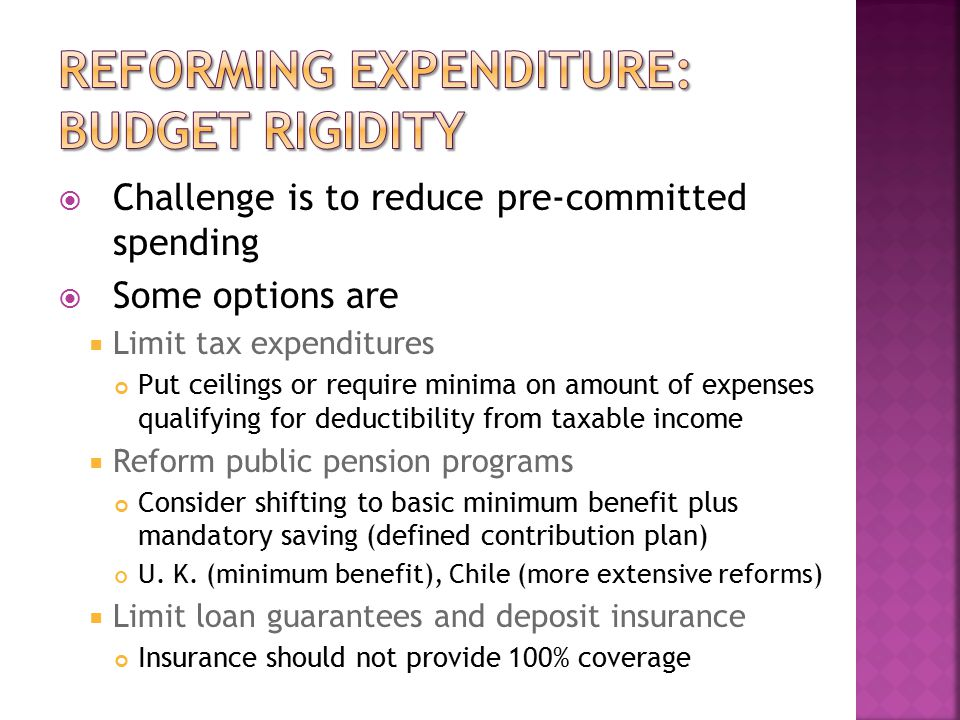  Challenge is to reduce pre-committed spending  Some options are  Limit tax expenditures Put ceilings or require minima on amount of expenses qualifying for deductibility from taxable income  Reform public pension programs Consider shifting to basic minimum benefit plus mandatory saving (defined contribution plan) U.