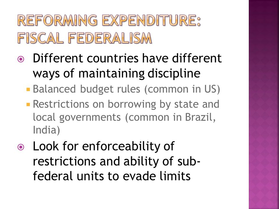  Different countries have different ways of maintaining discipline  Balanced budget rules (common in US)  Restrictions on borrowing by state and local governments (common in Brazil, India)  Look for enforceability of restrictions and ability of sub- federal units to evade limits
