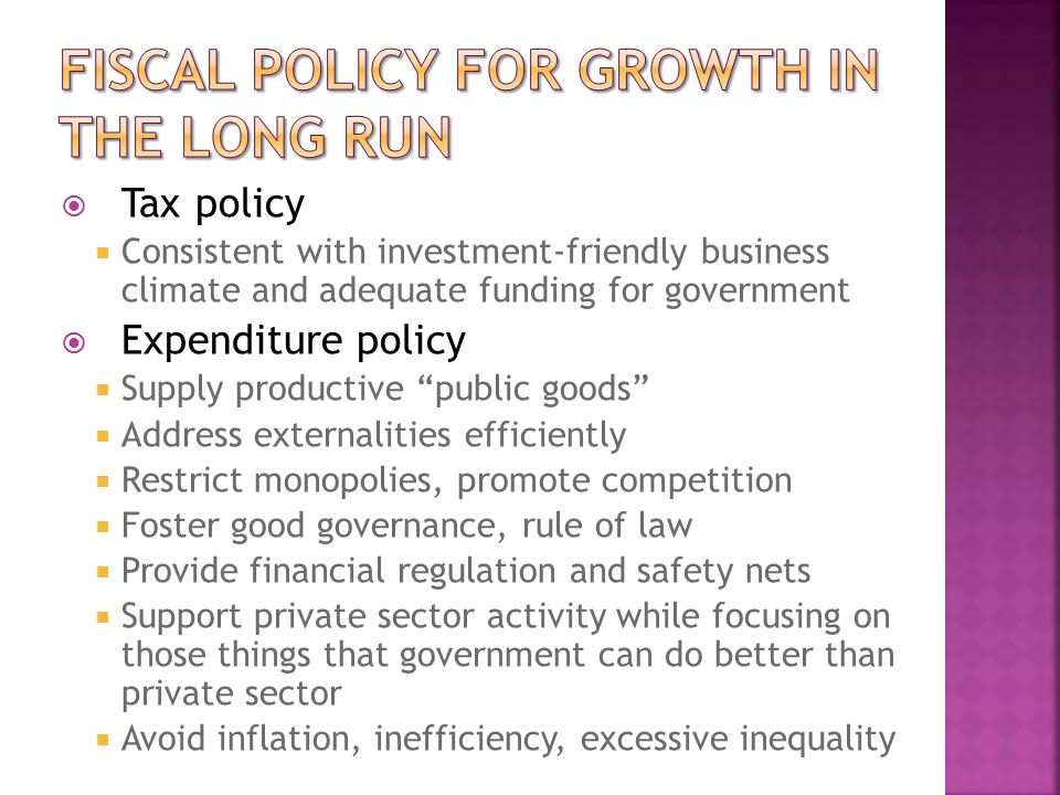  Tax policy  Consistent with investment-friendly business climate and adequate funding for government  Expenditure policy  Supply productive public goods  Address externalities efficiently  Restrict monopolies, promote competition  Foster good governance, rule of law  Provide financial regulation and safety nets  Support private sector activity while focusing on those things that government can do better than private sector  Avoid inflation, inefficiency, excessive inequality