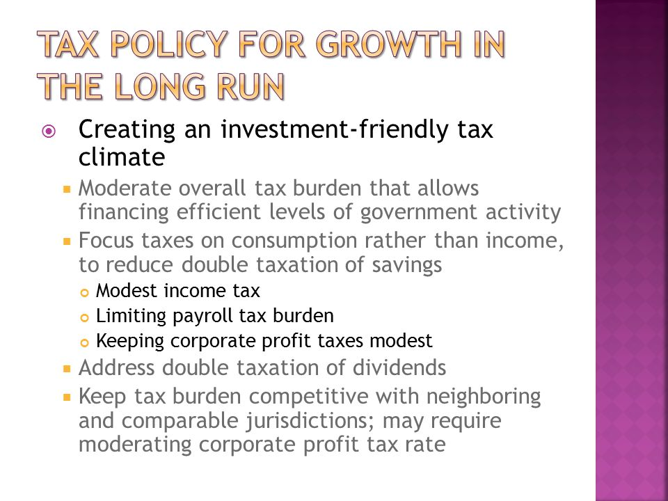  Creating an investment-friendly tax climate  Moderate overall tax burden that allows financing efficient levels of government activity  Focus taxes on consumption rather than income, to reduce double taxation of savings Modest income tax Limiting payroll tax burden Keeping corporate profit taxes modest  Address double taxation of dividends  Keep tax burden competitive with neighboring and comparable jurisdictions; may require moderating corporate profit tax rate