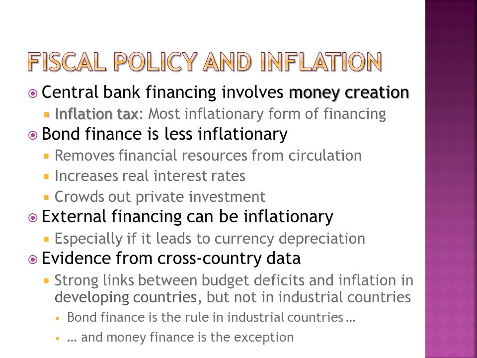 money creation  Central bank financing involves money creation  Inflation tax  Inflation tax: Most inflationary form of financing  Bond finance is less inflationary  Removes financial resources from circulation  Increases real interest rates  Crowds out private investment  External financing can be inflationary  Especially if it leads to currency depreciation  Evidence from cross-country data  Strong links between budget deficits and inflation in developing countries, but not in industrial countries  Bond finance is the rule in industrial countries …  … and money finance is the exception