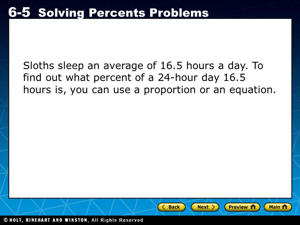 Holt CA Course 1 6-5 Solving Percents Problems Sloths sleep an average of 16.5 hours a day. To find out what percent of a 24-hour day 16.5 hours is, y