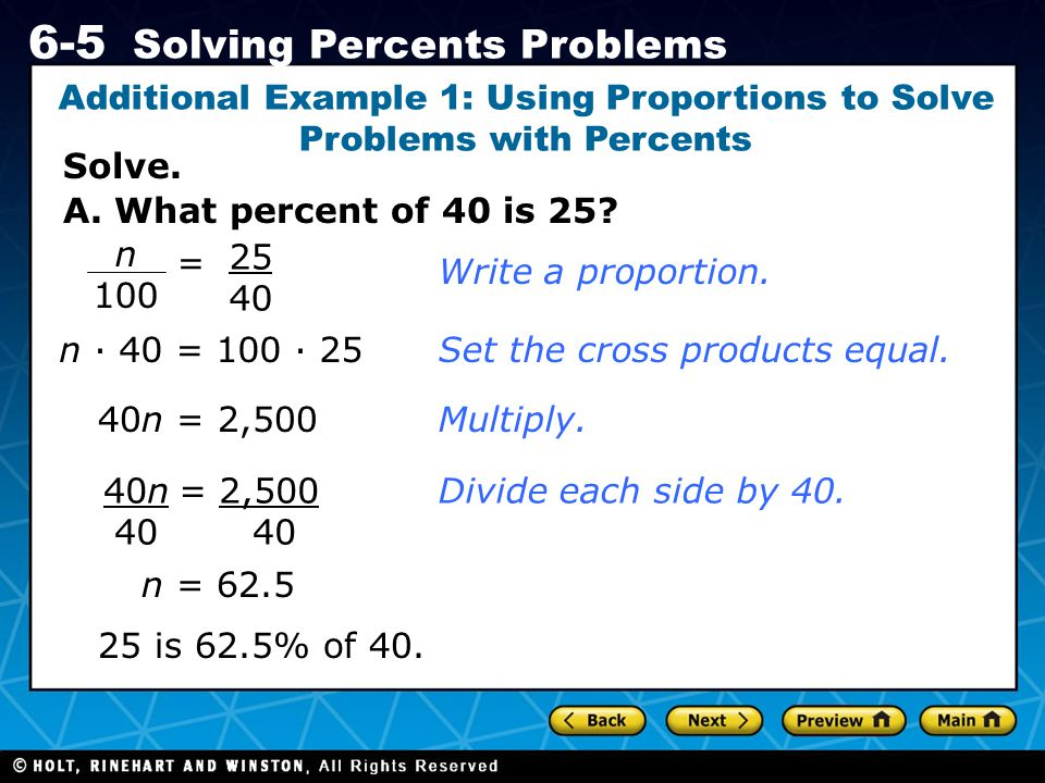 Holt CA Course 1 6-5 Solving Percents Problems Solve. Additional Example 1: Using Proportions to Solve Problems with Percents A. What percent of 40 is