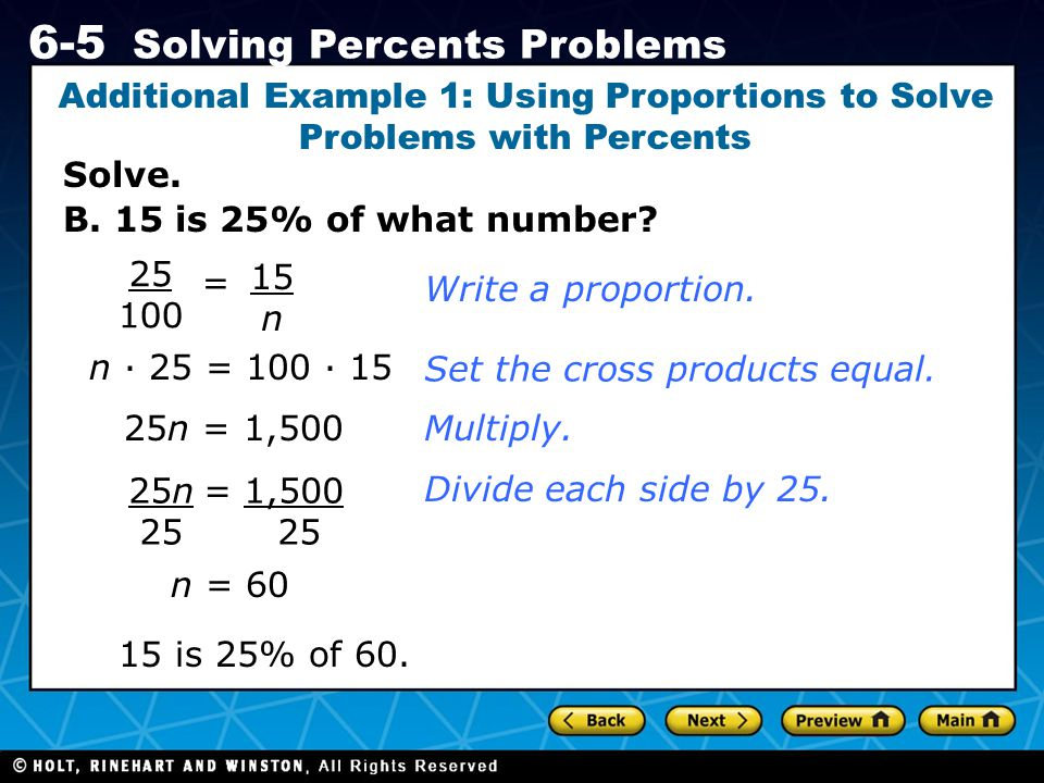 Holt CA Course 1 6-5 Solving Percents Problems Solve. Additional Example 1: Using Proportions to Solve Problems with Percents B. 15 is 25% of what num