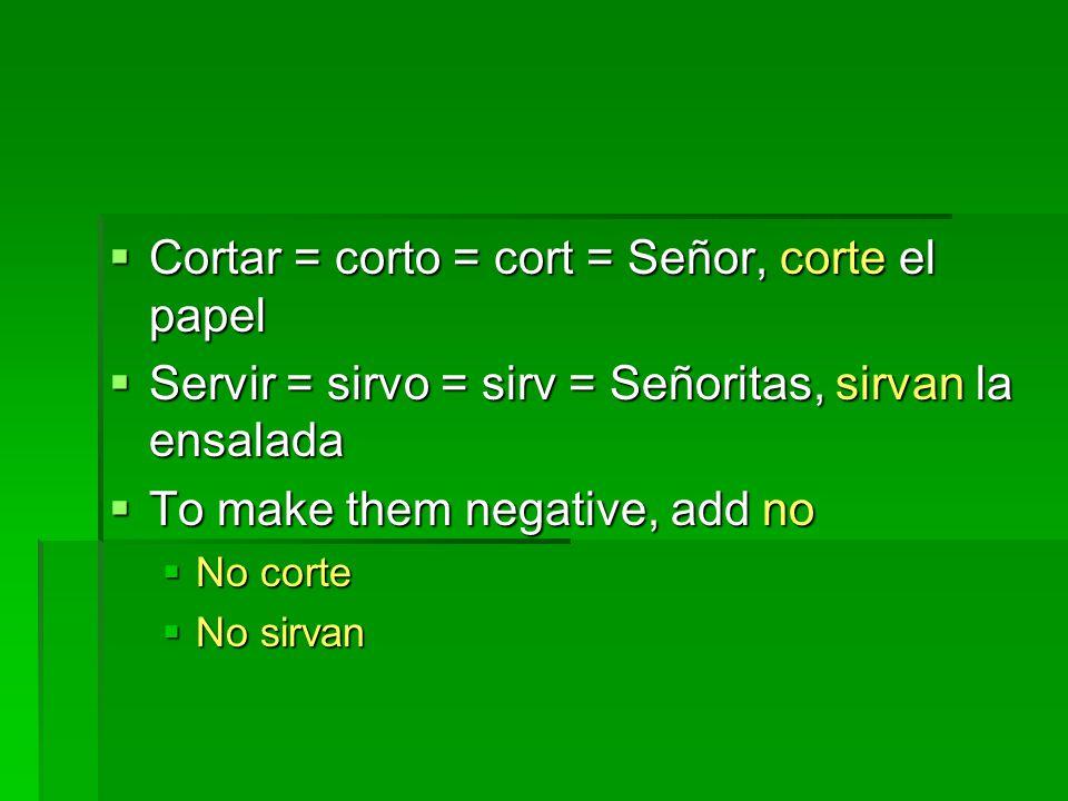  Cortar = corto = cort = Señor, corte el papel  Servir = sirvo = sirv = Señoritas, sirvan la ensalada  To make them negative, add no  No corte  No sirvan