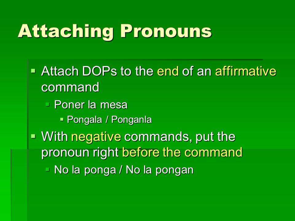 Attaching Pronouns  Attach DOPs to the end of an affirmative command  Poner la mesa  Pongala / Ponganla  With negative commands, put the pronoun right before the command  No la ponga / No la pongan