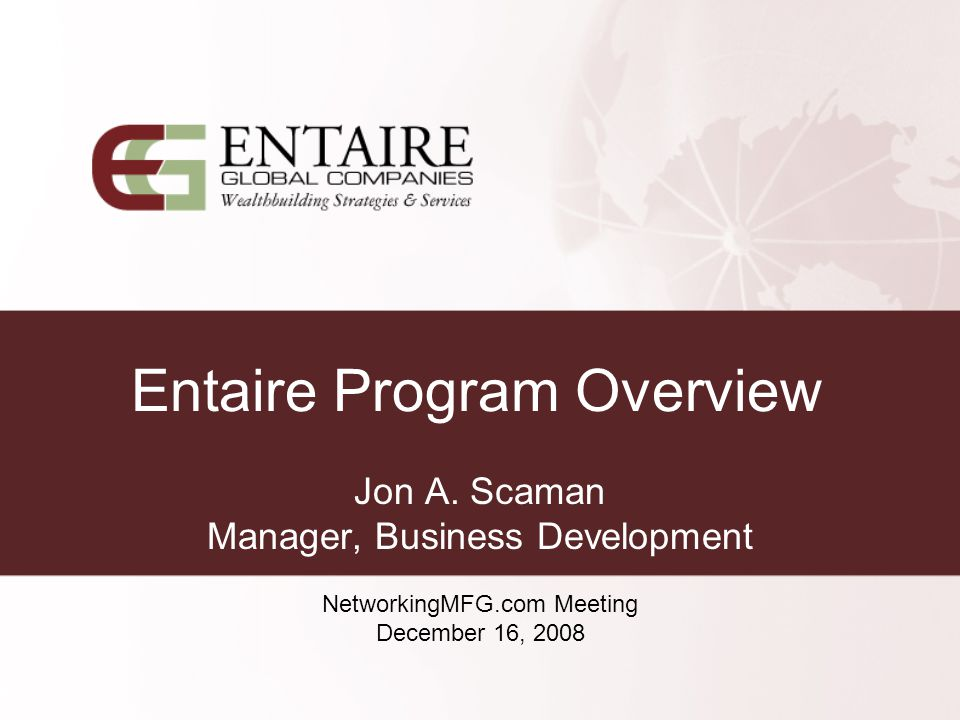 Entaire Program Overview Jon A. Scaman Manager, Business Development NetworkingMFG.com Meeting December 16, 2008