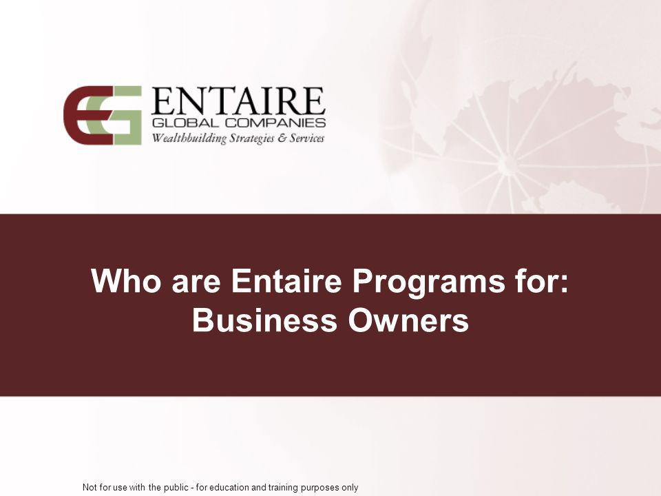 Not for use with the public - for education and training purposes only Who are Entaire Programs for: Business Owners