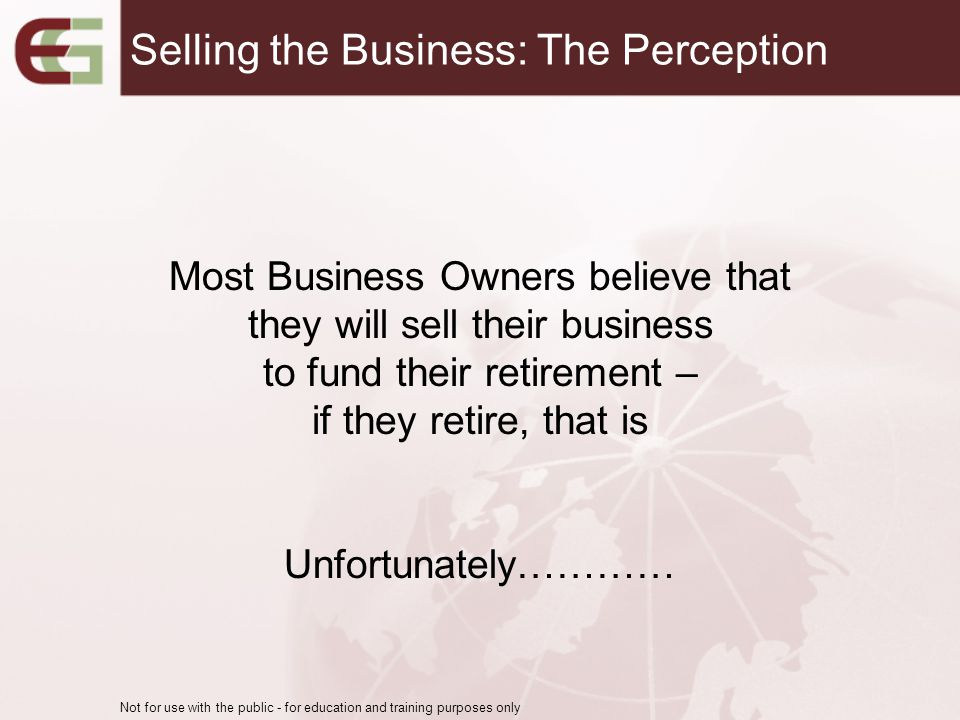 Most Business Owners believe that they will sell their business to fund their retirement – if they retire, that is Unfortunately………… Not for use with