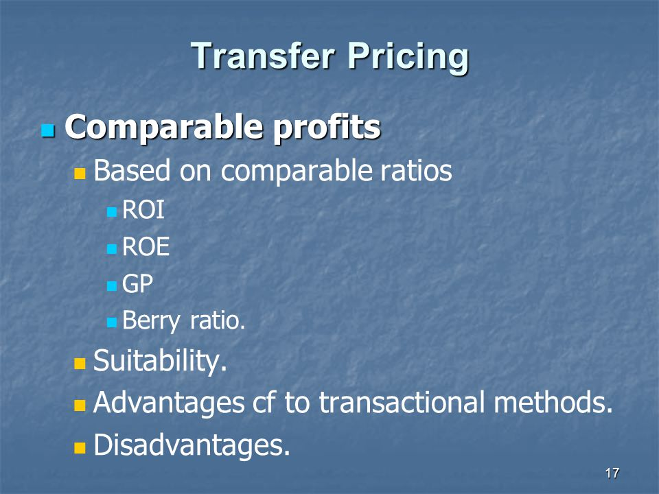 17 Transfer Pricing Comparable profits Comparable profits Based on comparable ratios ROI ROE GP Berry ratio. Suitability. Advantages cf to transaction
