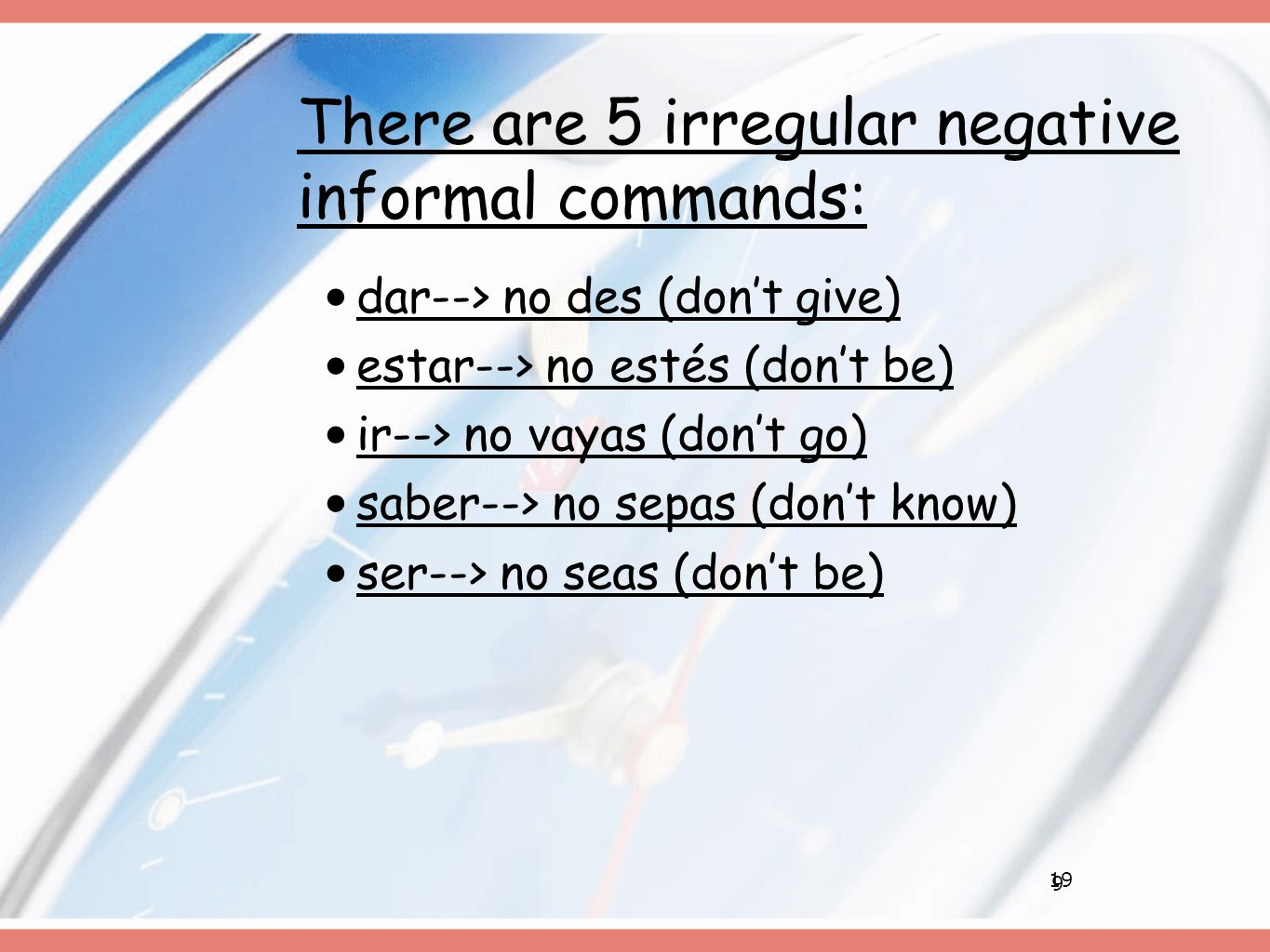 9 There are 5 irregular negative informal commands: dar--> no des (don't give) estar--> no estés (don't be) ir--> no vayas (don't go) saber--> no sepas (don't know) ser--> no seas (don't be) 19