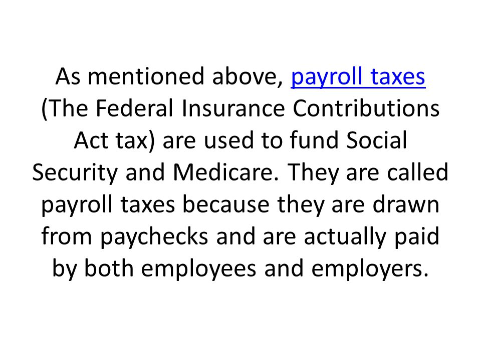 As mentioned above, payroll taxes (The Federal Insurance Contributions Act tax) are used to fund Social Security and Medicare.