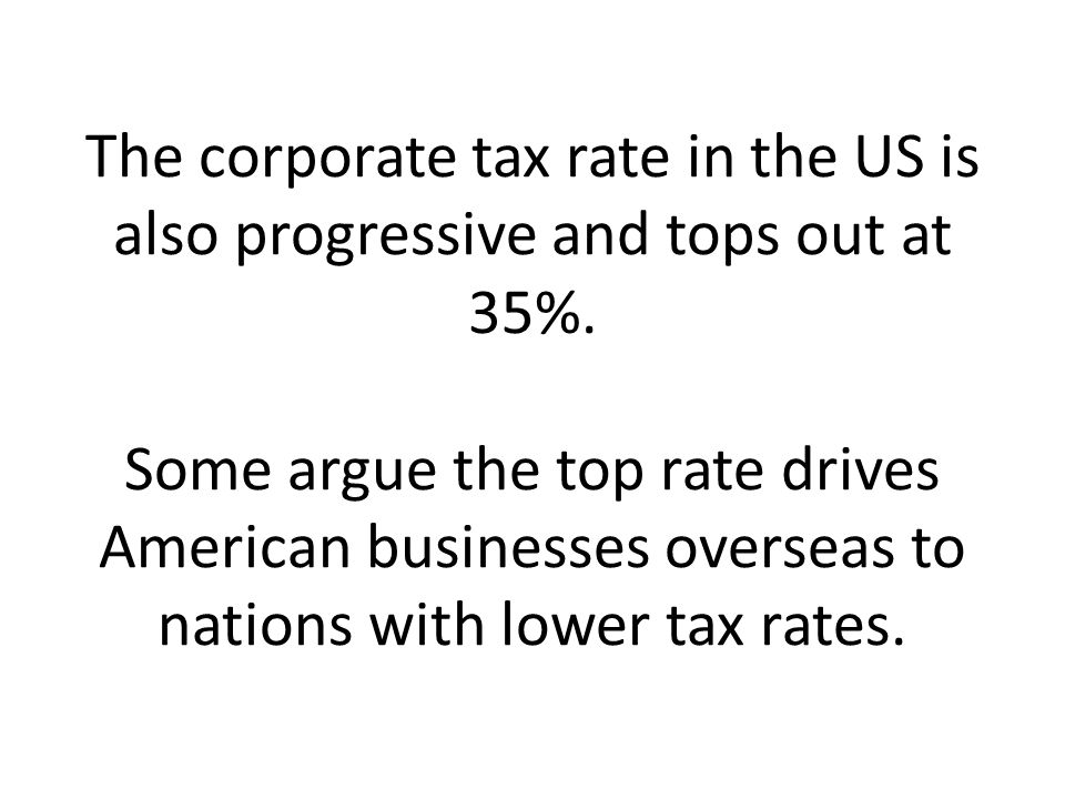 The corporate tax rate in the US is also progressive and tops out at 35%.