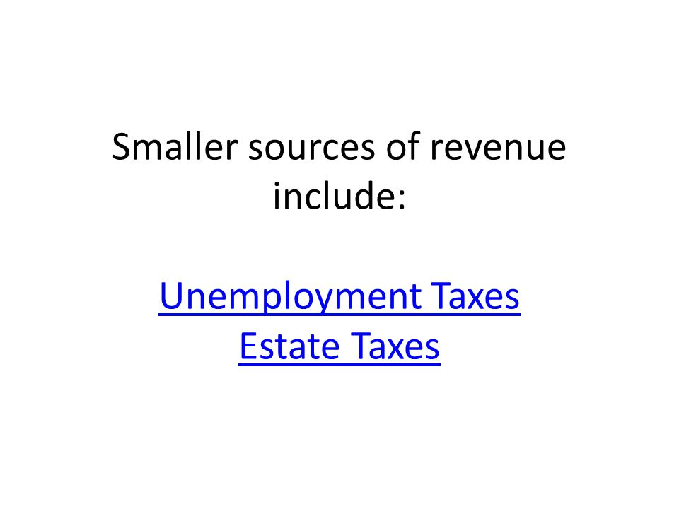 Smaller sources of revenue include: Unemployment Taxes Estate Taxes Unemployment Taxes Estate Taxes