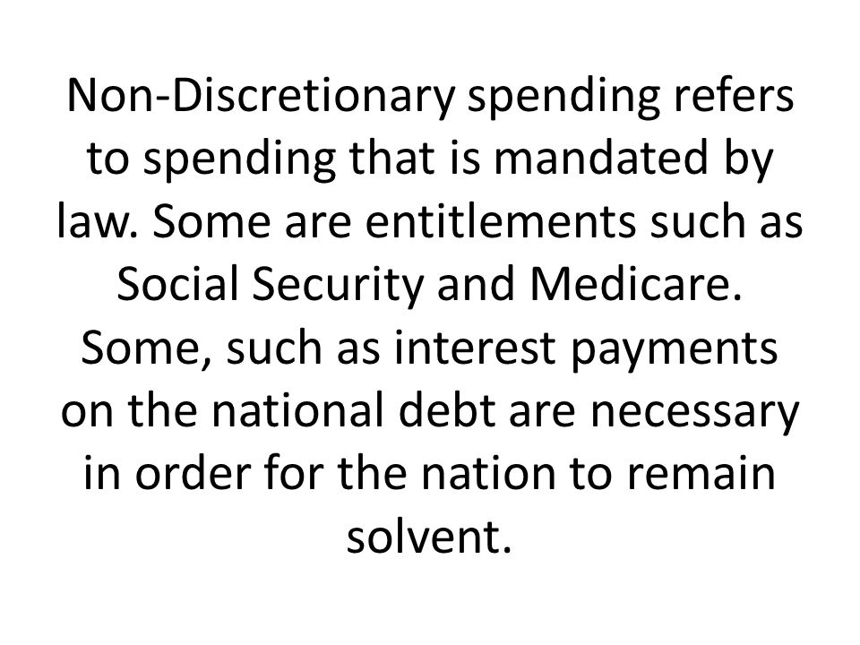 Non-Discretionary spending refers to spending that is mandated by law.