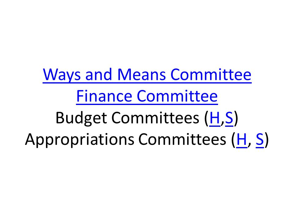 Ways and Means Committee Finance Committee Ways and Means Committee Finance Committee Budget Committees (H,S) Appropriations Committees (H, S)HSHS