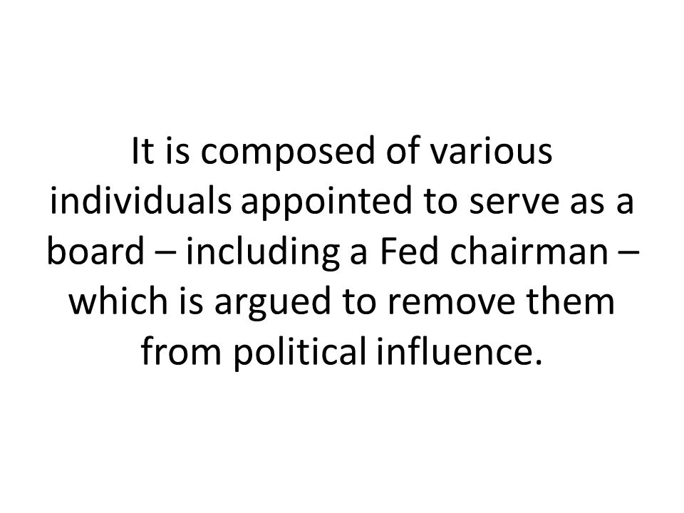 It is composed of various individuals appointed to serve as a board – including a Fed chairman – which is argued to remove them from political influence.